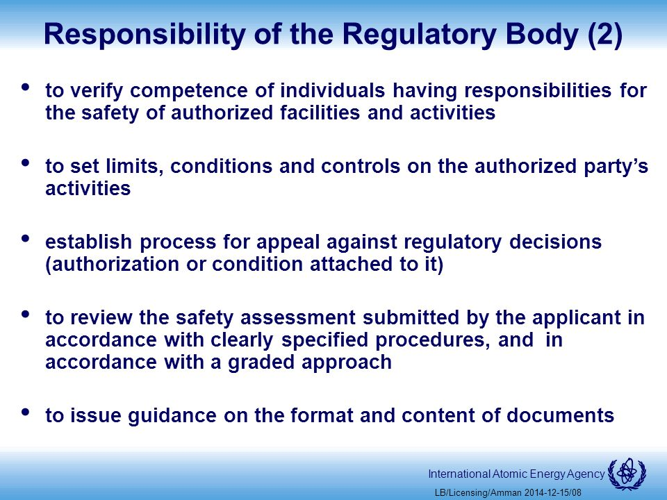 International Atomic Energy Agency Responsibility of the Regulatory Body (2) to verify competence of individuals having responsibilities for the safety of authorized facilities and activities to set limits, conditions and controls on the authorized party's activities establish process for appeal against regulatory decisions (authorization or condition attached to it) to review the safety assessment submitted by the applicant in accordance with clearly specified procedures, and in accordance with a graded approach to issue guidance on the format and content of documents LB/Licensing/Amman /08