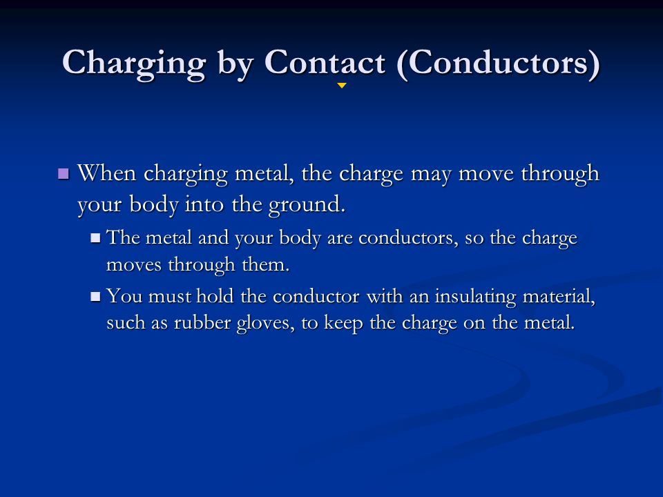 Charging by Contact (Conductors) When charging metal, the charge may move through your body into the ground.