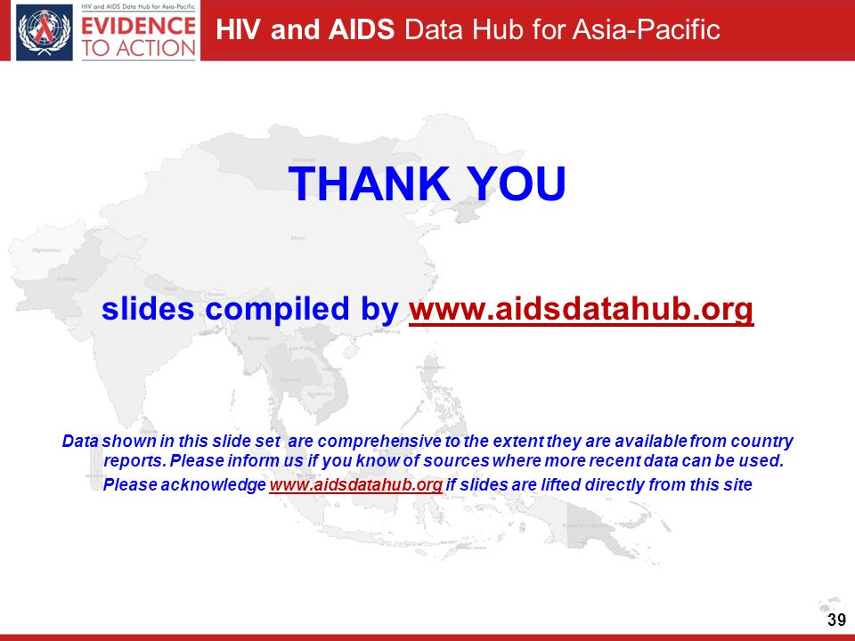 HIV and AIDS Data Hub for Asia-Pacific 39 THANK YOU slides compiled by   Data shown in this slide set are comprehensive to the extent they are available from country reports.