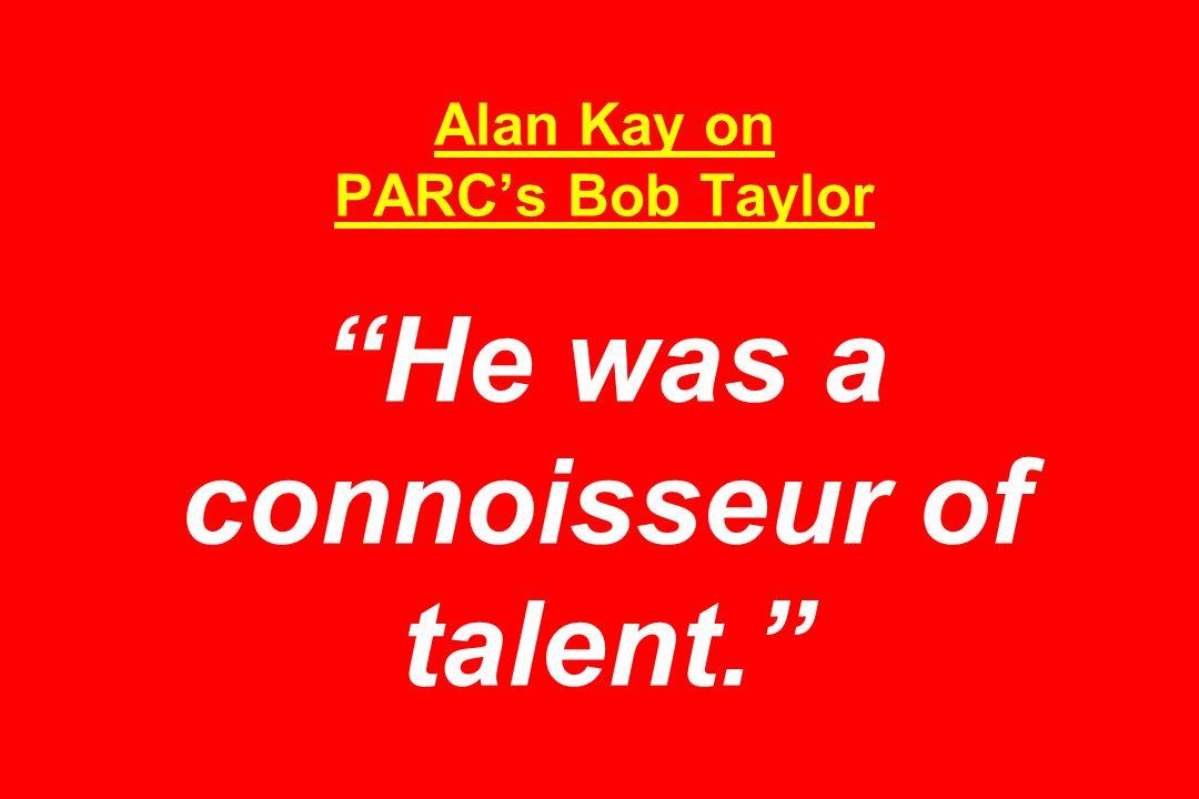 Alan Kay on PARC's Bob Taylor He was a connoisseur of talent.