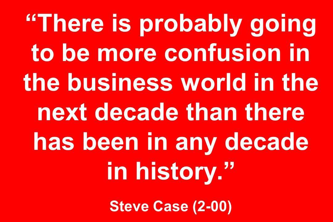 There is probably going to be more confusion in the business world in the next decade than there has been in any decade in history. Steve Case (2-00)