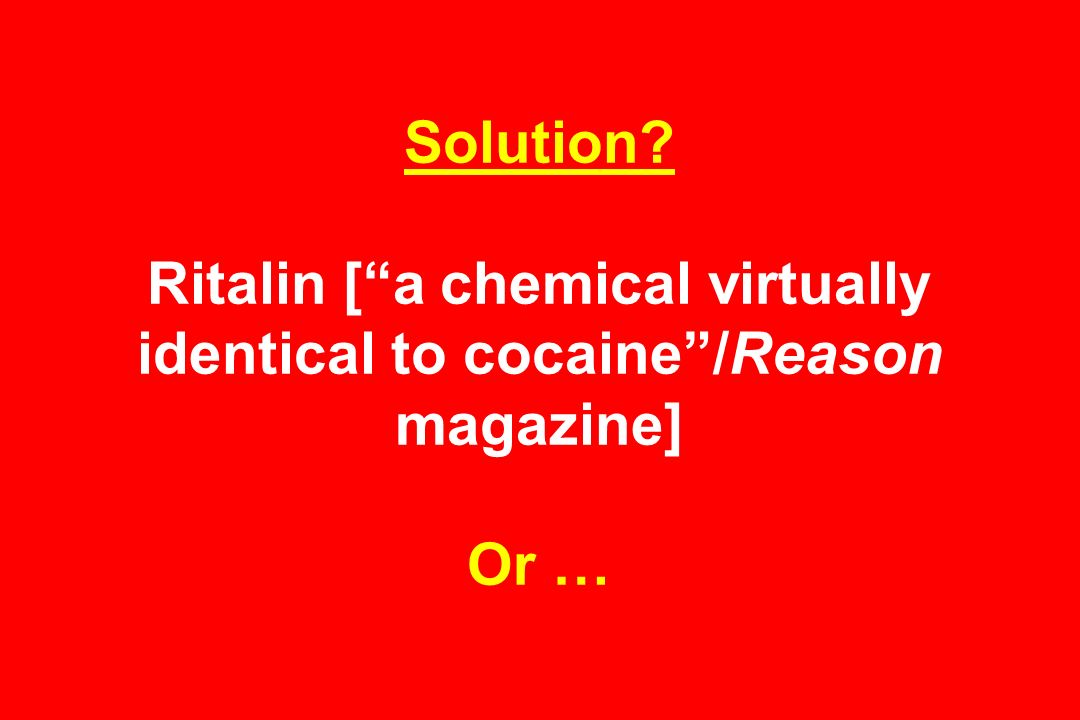 Solution Ritalin [ a chemical virtually identical to cocaine /Reason magazine] Or …