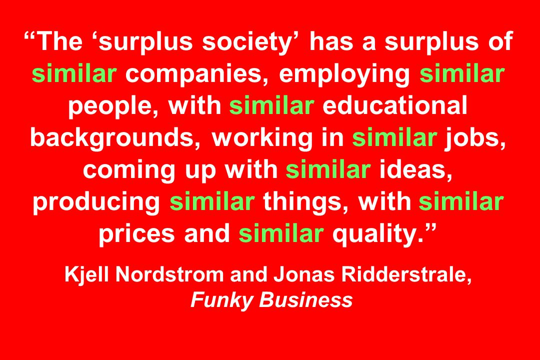 The 'surplus society' has a surplus of similar companies, employing similar people, with similar educational backgrounds, working in similar jobs, coming up with similar ideas, producing similar things, with similar prices and similar quality. Kjell Nordstrom and Jonas Ridderstrale, Funky Business