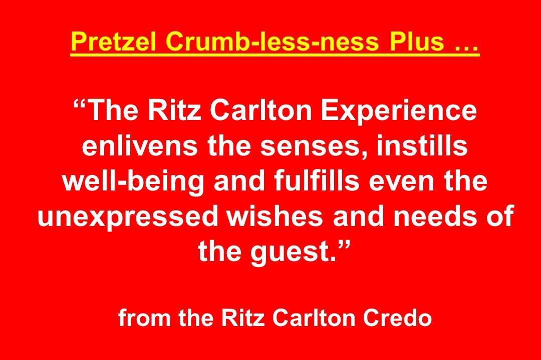 Pretzel Crumb-less-ness Plus … The Ritz Carlton Experience enlivens the senses, instills well-being and fulfills even the unexpressed wishes and needs of the guest. from the Ritz Carlton Credo