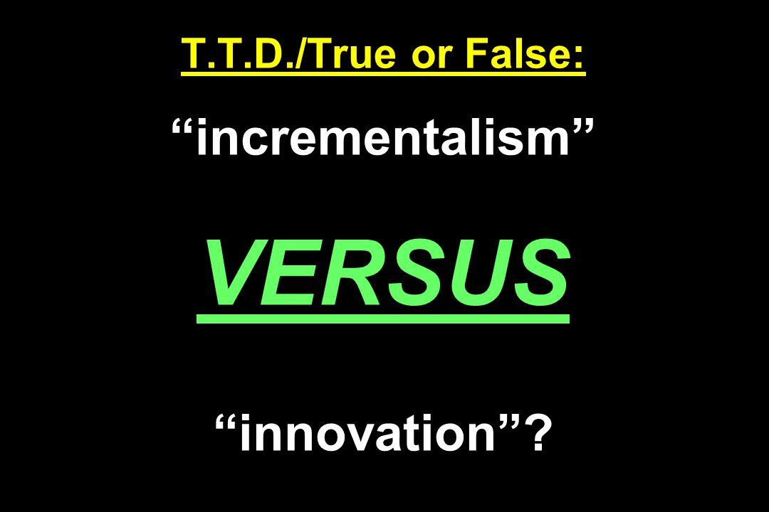 T.T.D./True or False: incrementalism VERSUS innovation