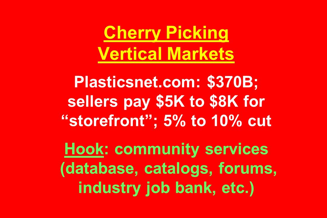 Cherry Picking Vertical Markets Plasticsnet.com: $370B; sellers pay $5K to $8K for storefront ; 5% to 10% cut Hook: community services (database, catalogs, forums, industry job bank, etc.)