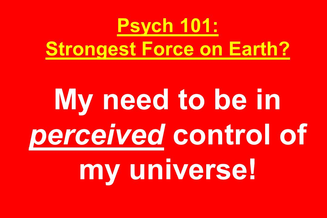 Psych 101: Strongest Force on Earth My need to be in perceived control of my universe!