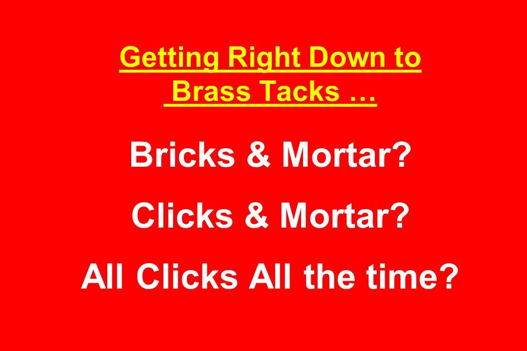Getting Right Down to Brass Tacks … Bricks & Mortar Clicks & Mortar All Clicks All the time