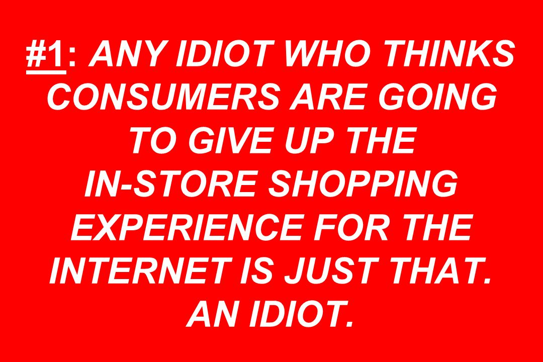 #1: ANY IDIOT WHO THINKS CONSUMERS ARE GOING TO GIVE UP THE IN-STORE SHOPPING EXPERIENCE FOR THE INTERNET IS JUST THAT.