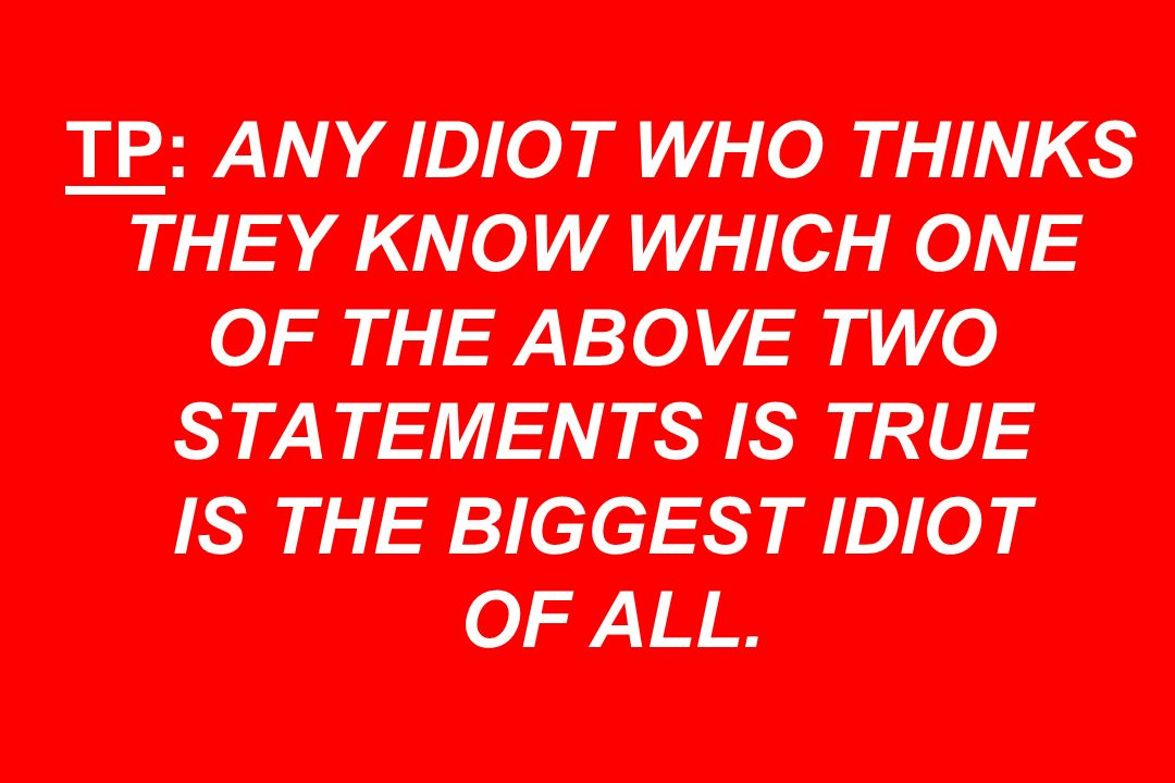 TP: ANY IDIOT WHO THINKS THEY KNOW WHICH ONE OF THE ABOVE TWO STATEMENTS IS TRUE IS THE BIGGEST IDIOT OF ALL.