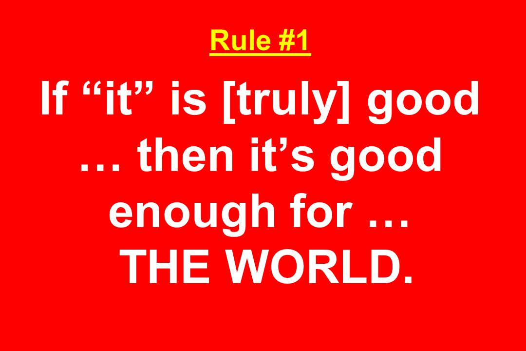 Rule #1 If it is [truly] good … then it's good enough for … THE WORLD.