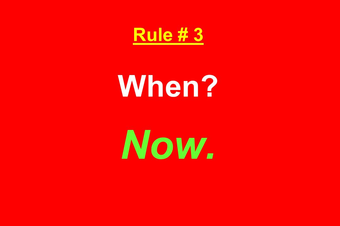 Rule # 3 When Now.
