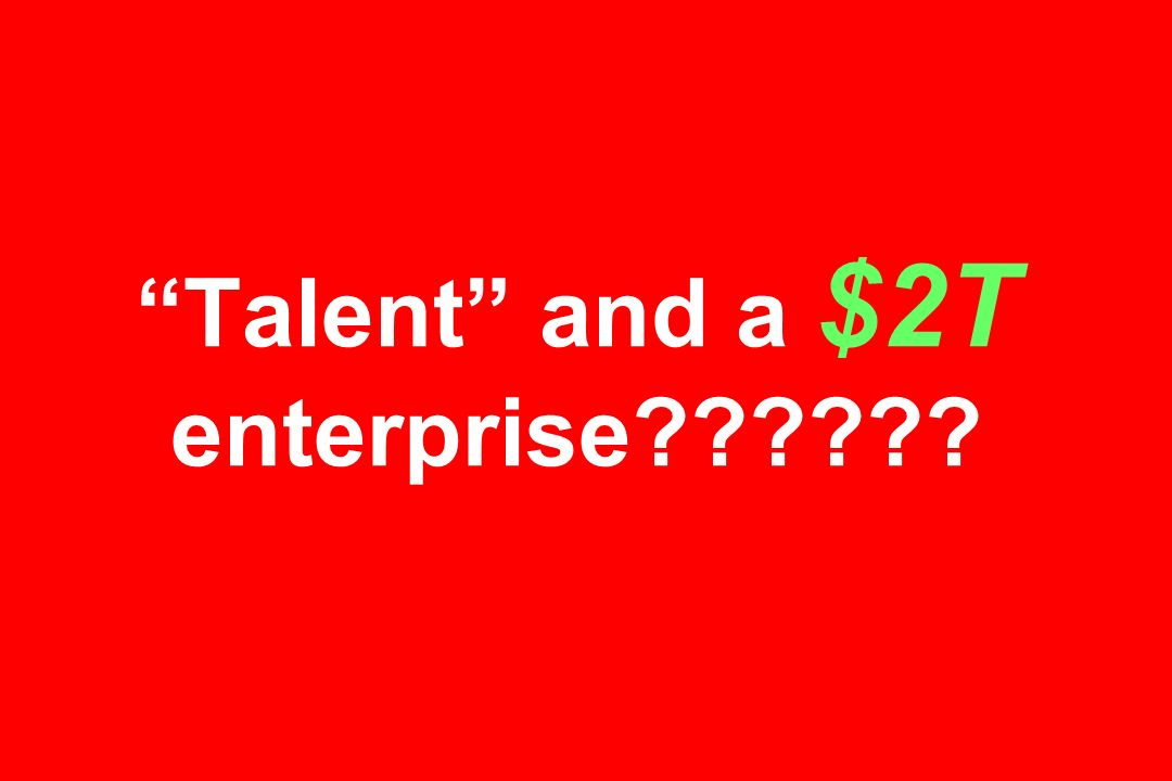 Talent and a $2T enterprise