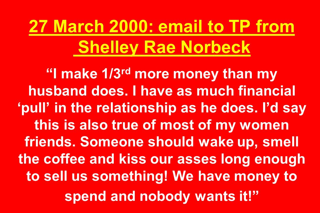 27 March 2000: email to TP from Shelley Rae Norbeck I make 1/3 rd more money than my husband does.