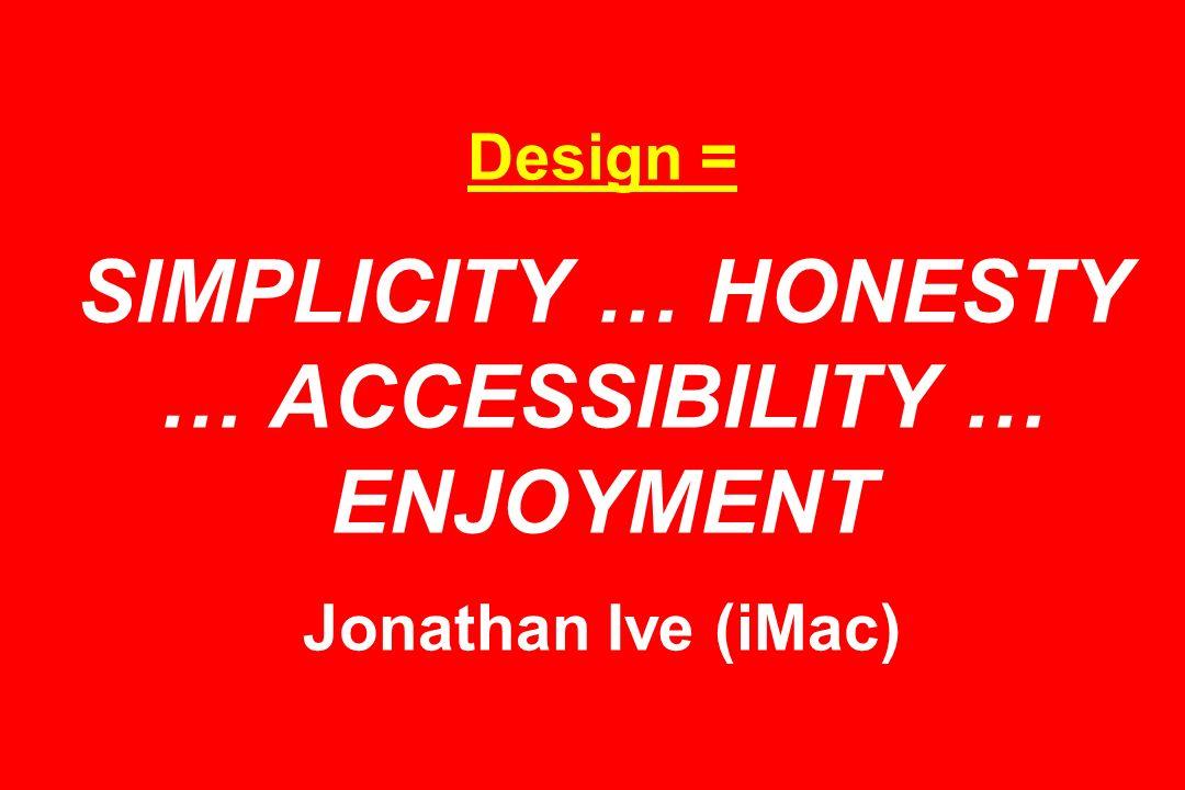 Design = SIMPLICITY … HONESTY … ACCESSIBILITY … ENJOYMENT Jonathan Ive (iMac)