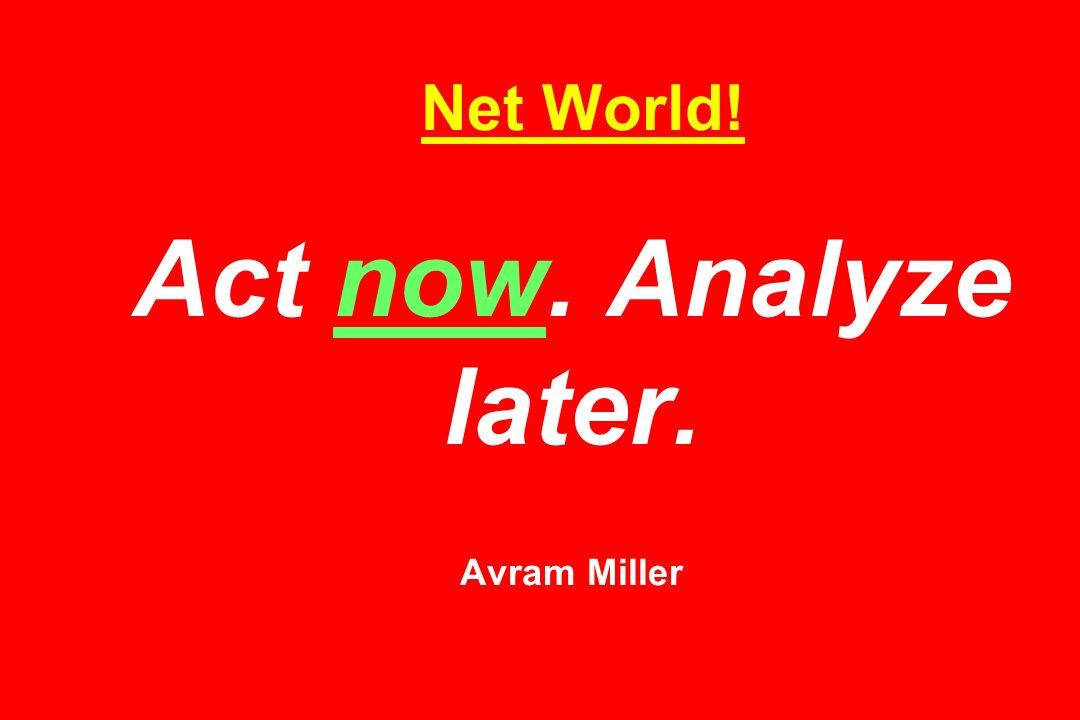 Net World! Act now. Analyze later. Avram Miller