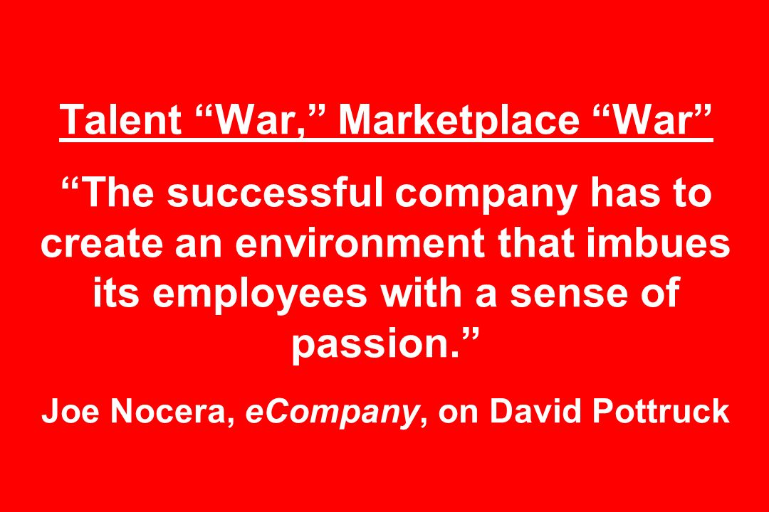 Talent War, Marketplace War The successful company has to create an environment that imbues its employees with a sense of passion. Joe Nocera, eCompany, on David Pottruck