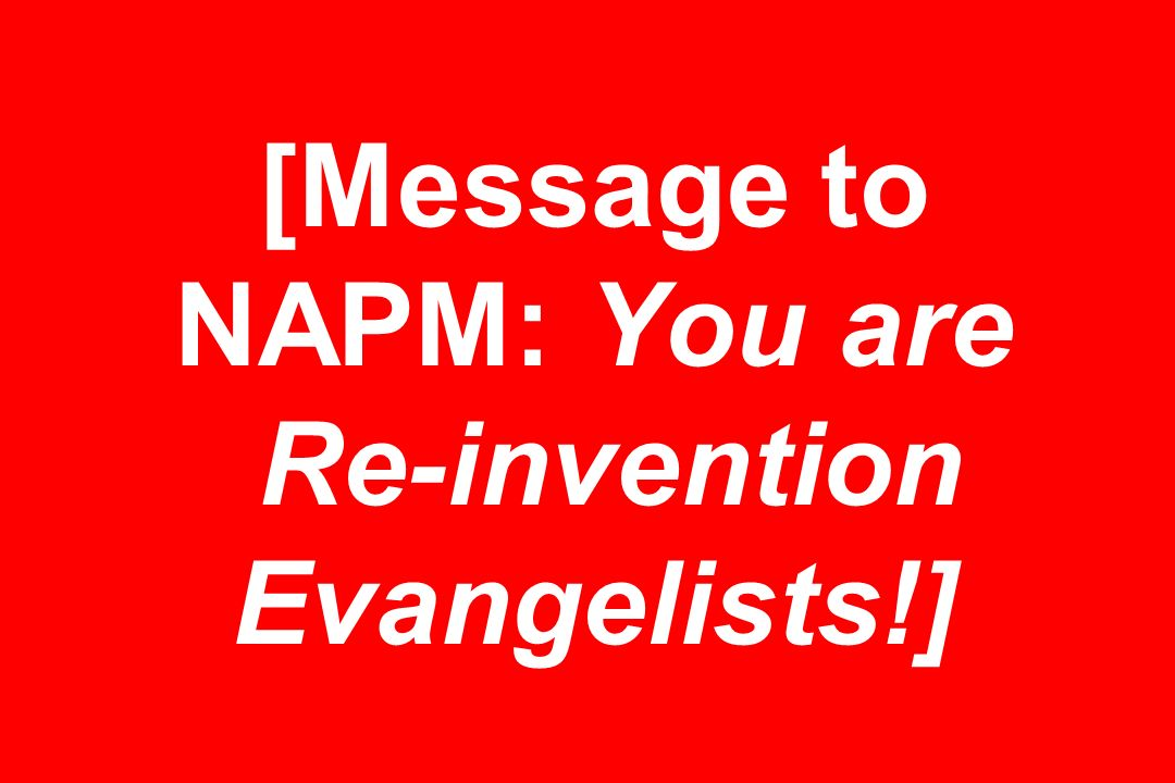 [Message to NAPM: You are Re-invention Evangelists!]