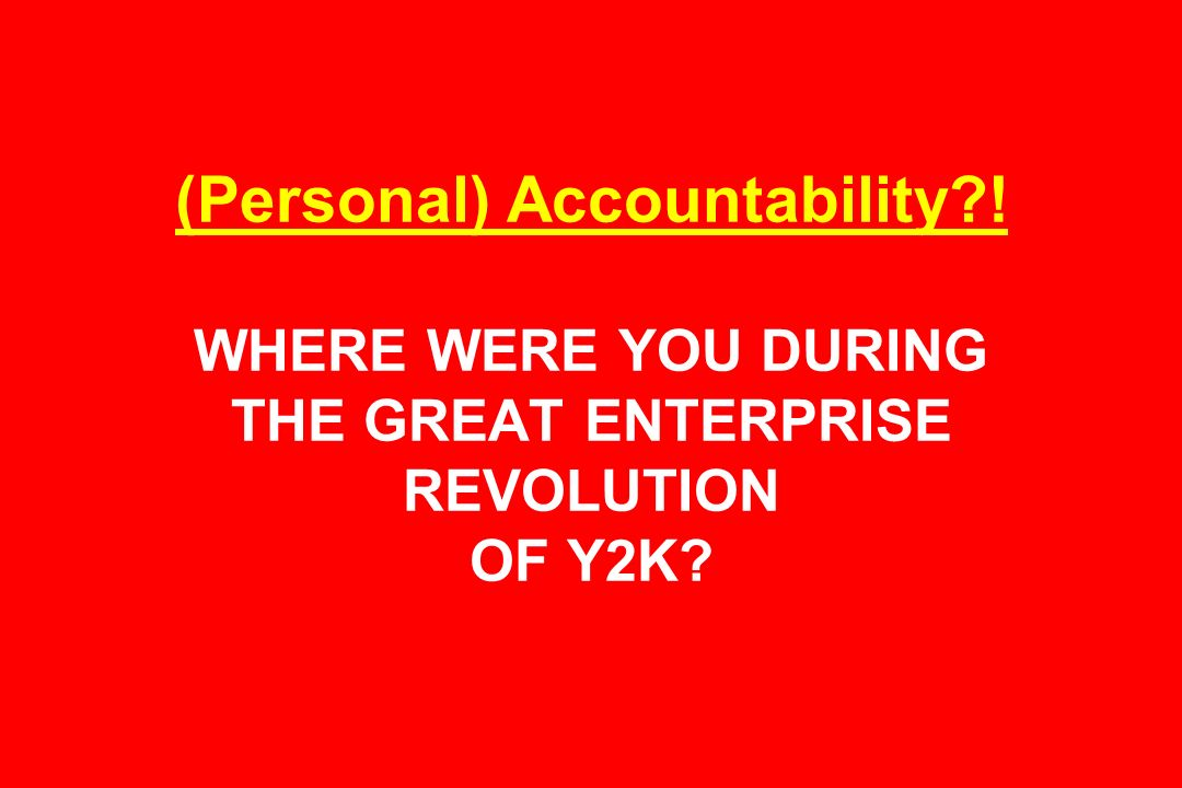 (Personal) Accountability ! WHERE WERE YOU DURING THE GREAT ENTERPRISE REVOLUTION OF Y2K