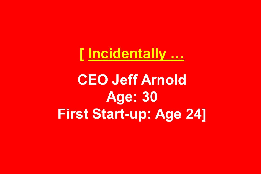 [ Incidentally … CEO Jeff Arnold Age: 30 First Start-up: Age 24]