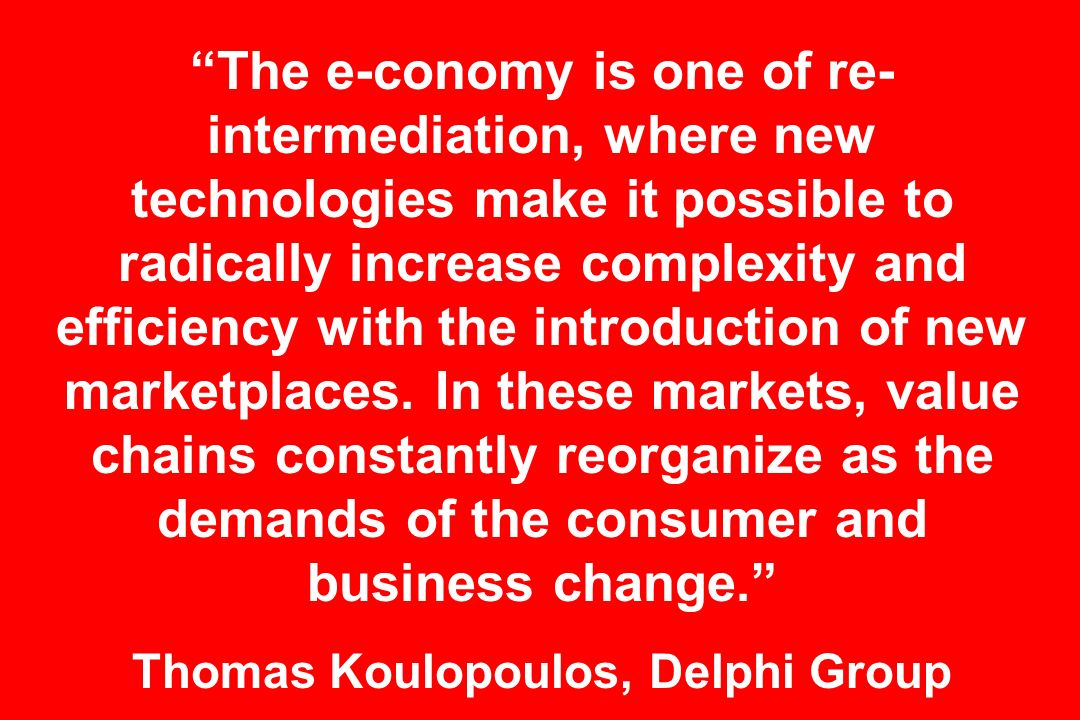 The e-conomy is one of re- intermediation, where new technologies make it possible to radically increase complexity and efficiency with the introduction of new marketplaces.