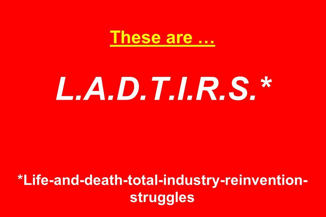 These are … L.A.D.T.I.R.S.* *Life-and-death-total-industry-reinvention- struggles