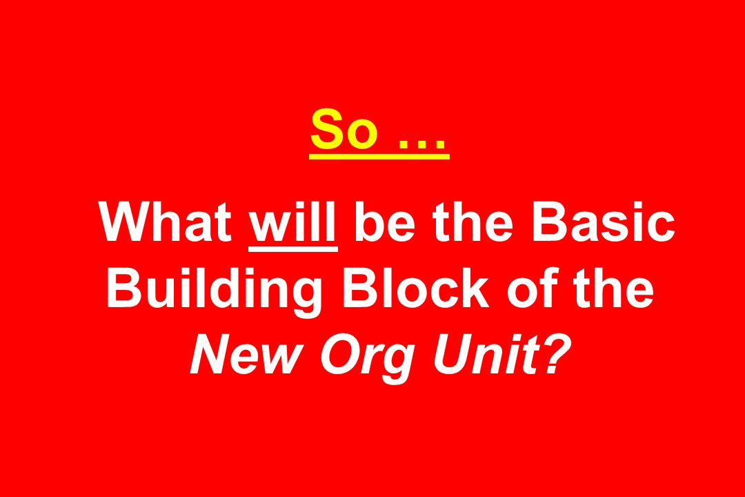 So … What will be the Basic Building Block of the New Org Unit