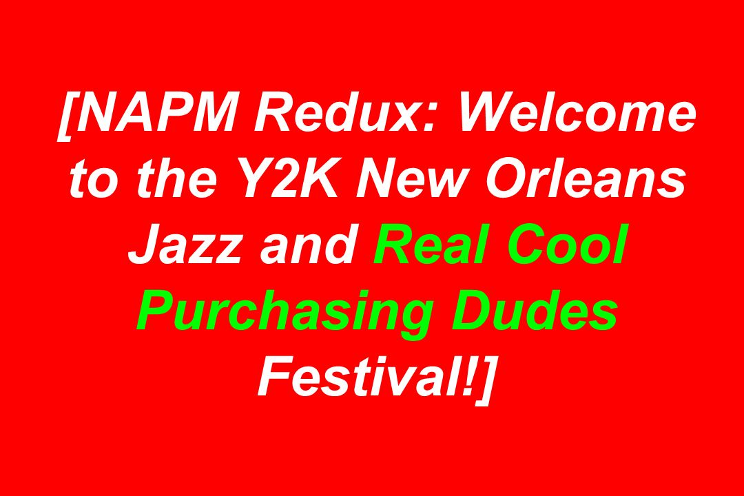 [NAPM Redux: Welcome to the Y2K New Orleans Jazz and Real Cool Purchasing Dudes Festival!]