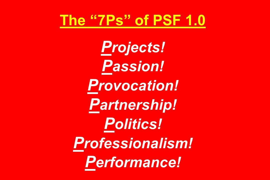The 7Ps of PSF 1.0 P rojects. P assion. P rovocation.