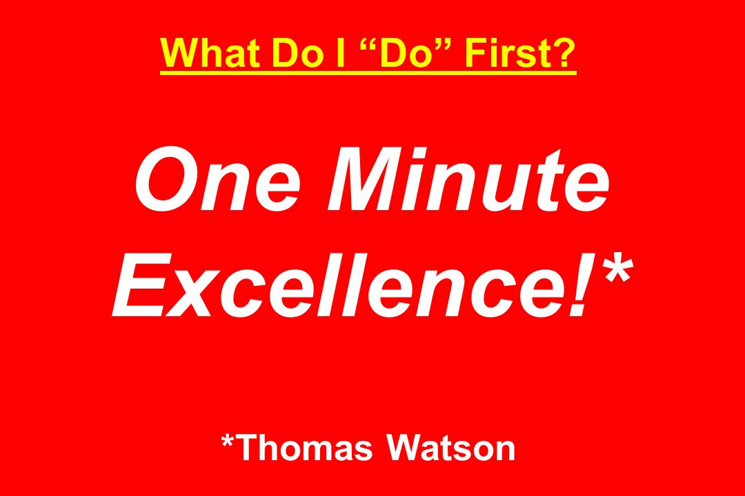 What Do I Do First One Minute Excellence!* *Thomas Watson
