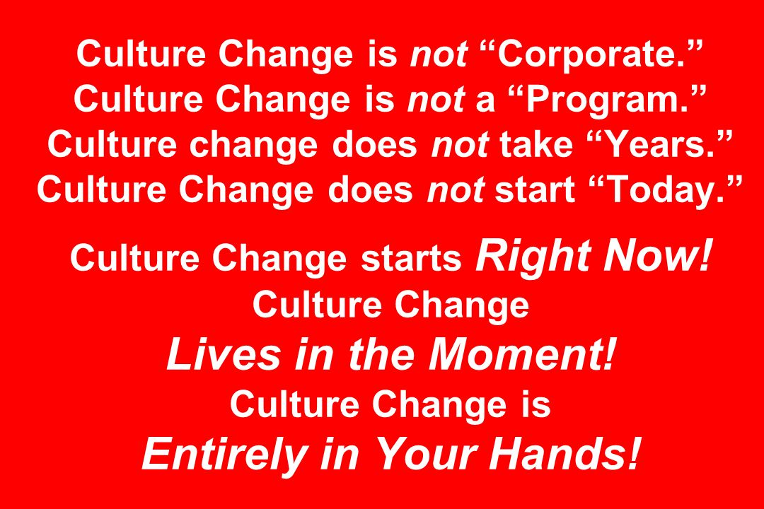 Culture Change is not Corporate. Culture Change is not a Program. Culture change does not take Years. Culture Change does not start Today. Culture Change starts Right Now.