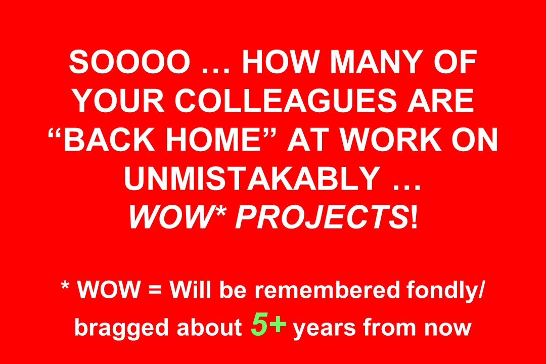 SOOOO … HOW MANY OF YOUR COLLEAGUES ARE BACK HOME AT WORK ON UNMISTAKABLY … WOW* PROJECTS.