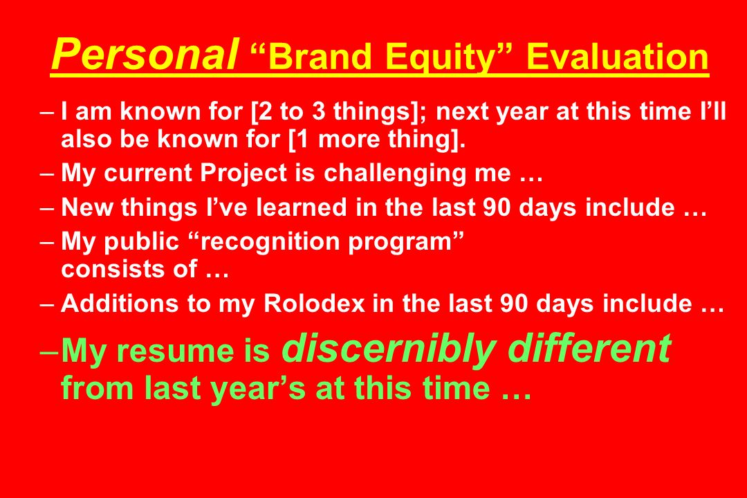 Personal Brand Equity Evaluation –I am known for [2 to 3 things]; next year at this time I'll also be known for [1 more thing].