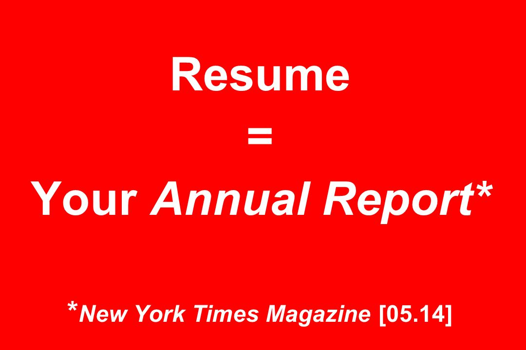 Resume = Your Annual Report* * New York Times Magazine [05.14]