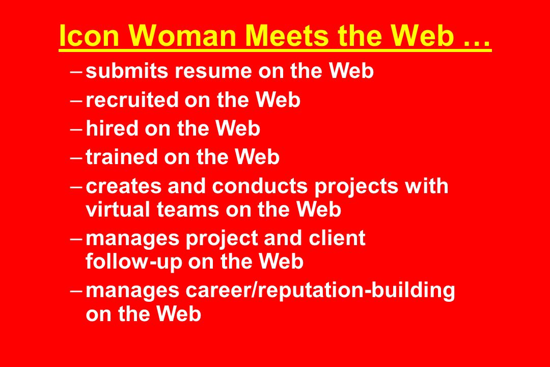Icon Woman Meets the Web … –submits resume on the Web –recruited on the Web –hired on the Web –trained on the Web –creates and conducts projects with virtual teams on the Web –manages project and client follow-up on the Web –manages career/reputation-building on the Web