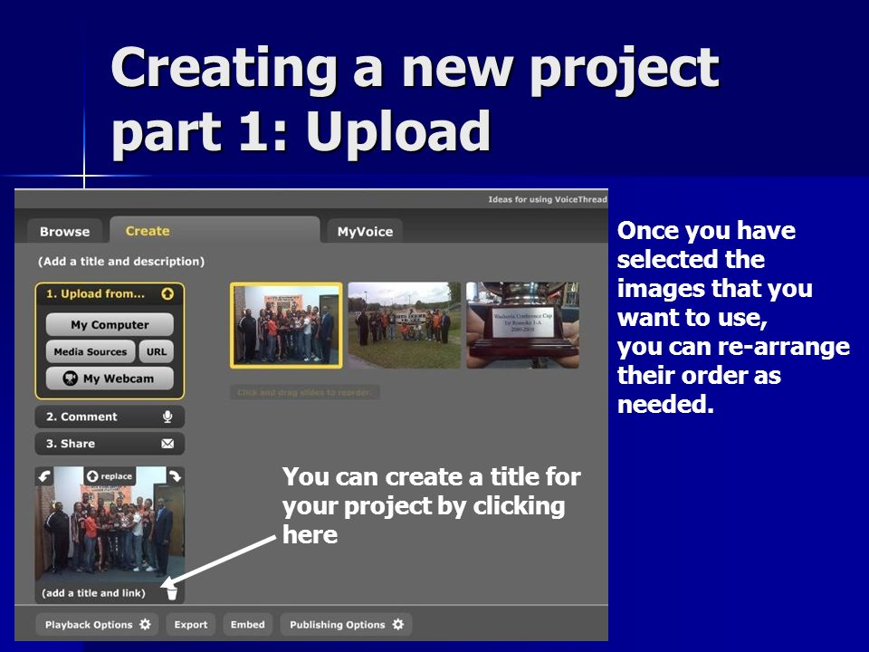 Creating a new project part 1: Upload Once you have selected the images that you want to use, you can re-arrange their order as needed.