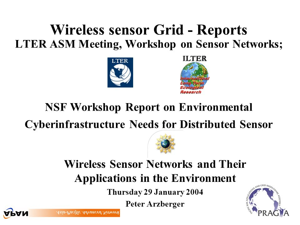 Wireless sensor Grid - Reports LTER ASM Meeting, Workshop on Sensor Networks; NSF Workshop Report on Environmental Cyberinfrastructure Needs for Distributed Sensor Wireless Sensor Networks and Their Applications in the Environment Thursday 29 January 2004 Peter Arzberger