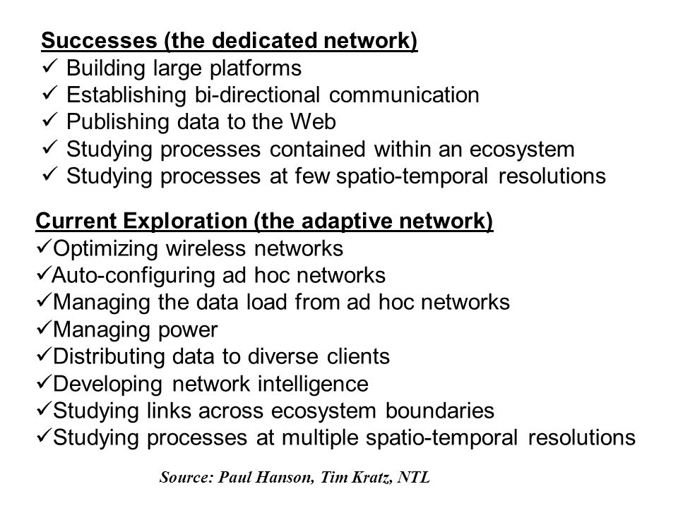 Successes (the dedicated network) Building large platforms Establishing bi-directional communication Publishing data to the Web Studying processes contained within an ecosystem Studying processes at few spatio-temporal resolutions Current Exploration (the adaptive network) Optimizing wireless networks Auto-configuring ad hoc networks Managing the data load from ad hoc networks Managing power Distributing data to diverse clients Developing network intelligence Studying links across ecosystem boundaries Studying processes at multiple spatio-temporal resolutions Source: Paul Hanson, Tim Kratz, NTL