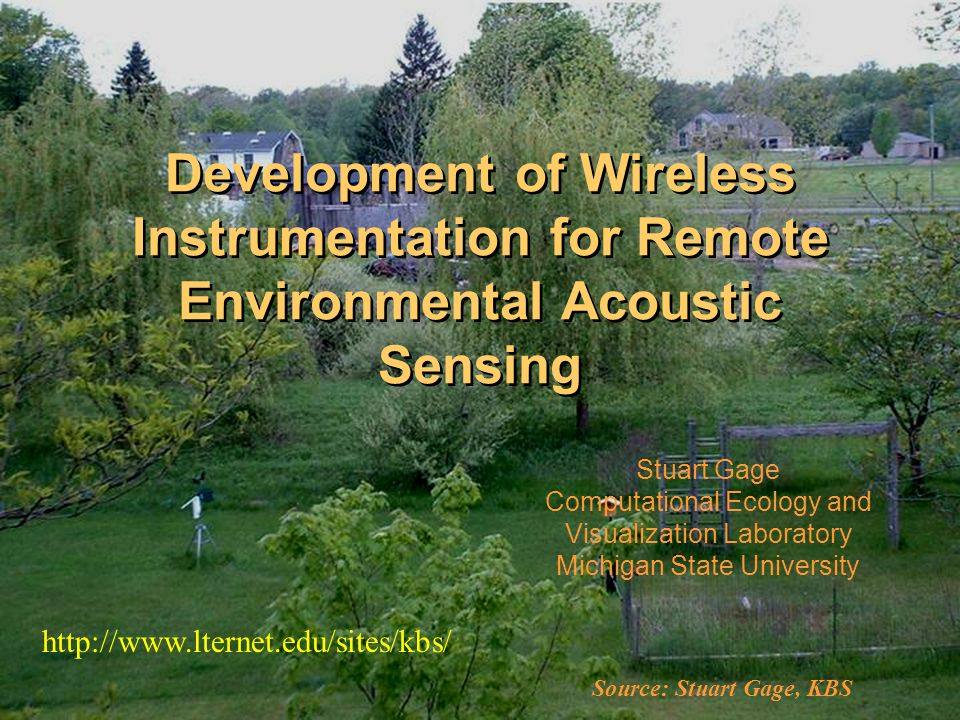 Development of Wireless Instrumentation for Remote Environmental Acoustic Sensing Stuart Gage Computational Ecology and Visualization Laboratory Michigan State University   Source: Stuart Gage, KBS