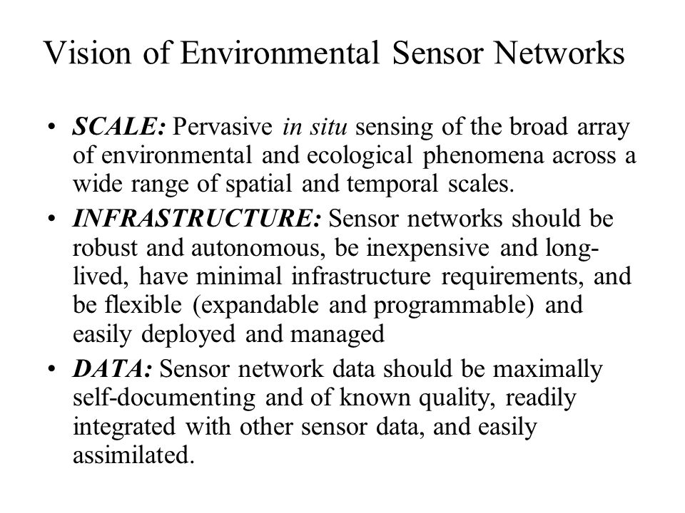 Vision of Environmental Sensor Networks SCALE: Pervasive in situ sensing of the broad array of environmental and ecological phenomena across a wide range of spatial and temporal scales.
