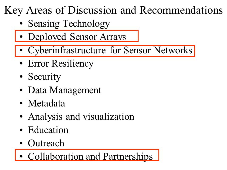 Key Areas of Discussion and Recommendations Sensing Technology Deployed Sensor Arrays Cyberinfrastructure for Sensor Networks Error Resiliency Security Data Management Metadata Analysis and visualization Education Outreach Collaboration and Partnerships