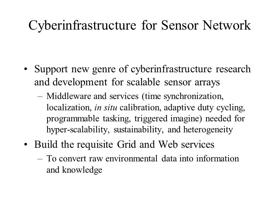 Cyberinfrastructure for Sensor Network Support new genre of cyberinfrastructure research and development for scalable sensor arrays –Middleware and services (time synchronization, localization, in situ calibration, adaptive duty cycling, programmable tasking, triggered imagine) needed for hyper-scalability, sustainability, and heterogeneity Build the requisite Grid and Web services –To convert raw environmental data into information and knowledge