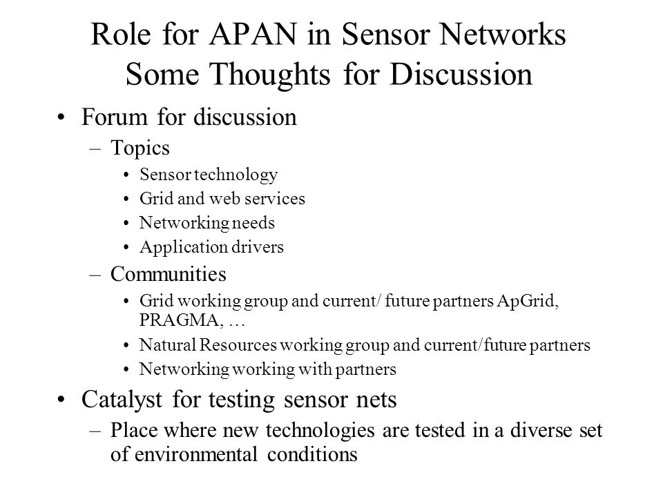 Role for APAN in Sensor Networks Some Thoughts for Discussion Forum for discussion –Topics Sensor technology Grid and web services Networking needs Application drivers –Communities Grid working group and current/ future partners ApGrid, PRAGMA, … Natural Resources working group and current/future partners Networking working with partners Catalyst for testing sensor nets –Place where new technologies are tested in a diverse set of environmental conditions