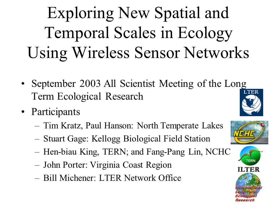 Exploring New Spatial and Temporal Scales in Ecology Using Wireless Sensor Networks September 2003 All Scientist Meeting of the Long Term Ecological Research Participants –Tim Kratz, Paul Hanson: North Temperate Lakes –Stuart Gage: Kellogg Biological Field Station –Hen-biau King, TERN; and Fang-Pang Lin, NCHC –John Porter: Virginia Coast Region –Bill Michener: LTER Network Office