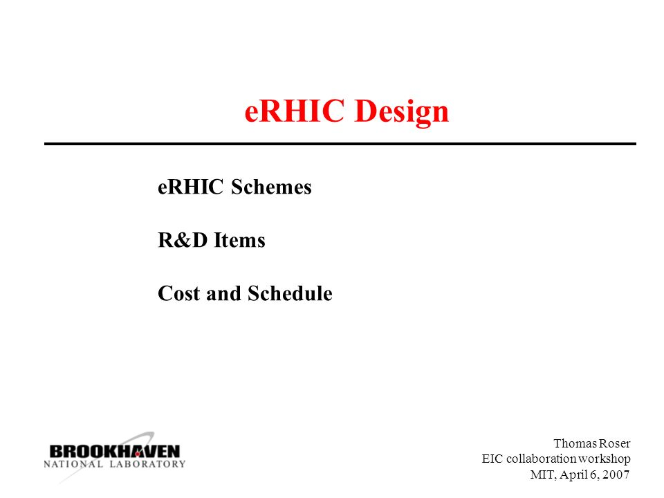 Thomas Roser EIC collaboration workshop MIT, April 6, 2007 eRHIC Design eRHIC Schemes R&D Items Cost and Schedule