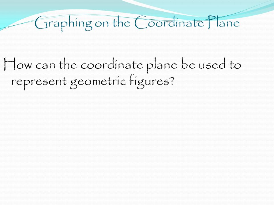 Graphing on the Coordinate Plane How can the coordinate plane be used to represent geometric figures