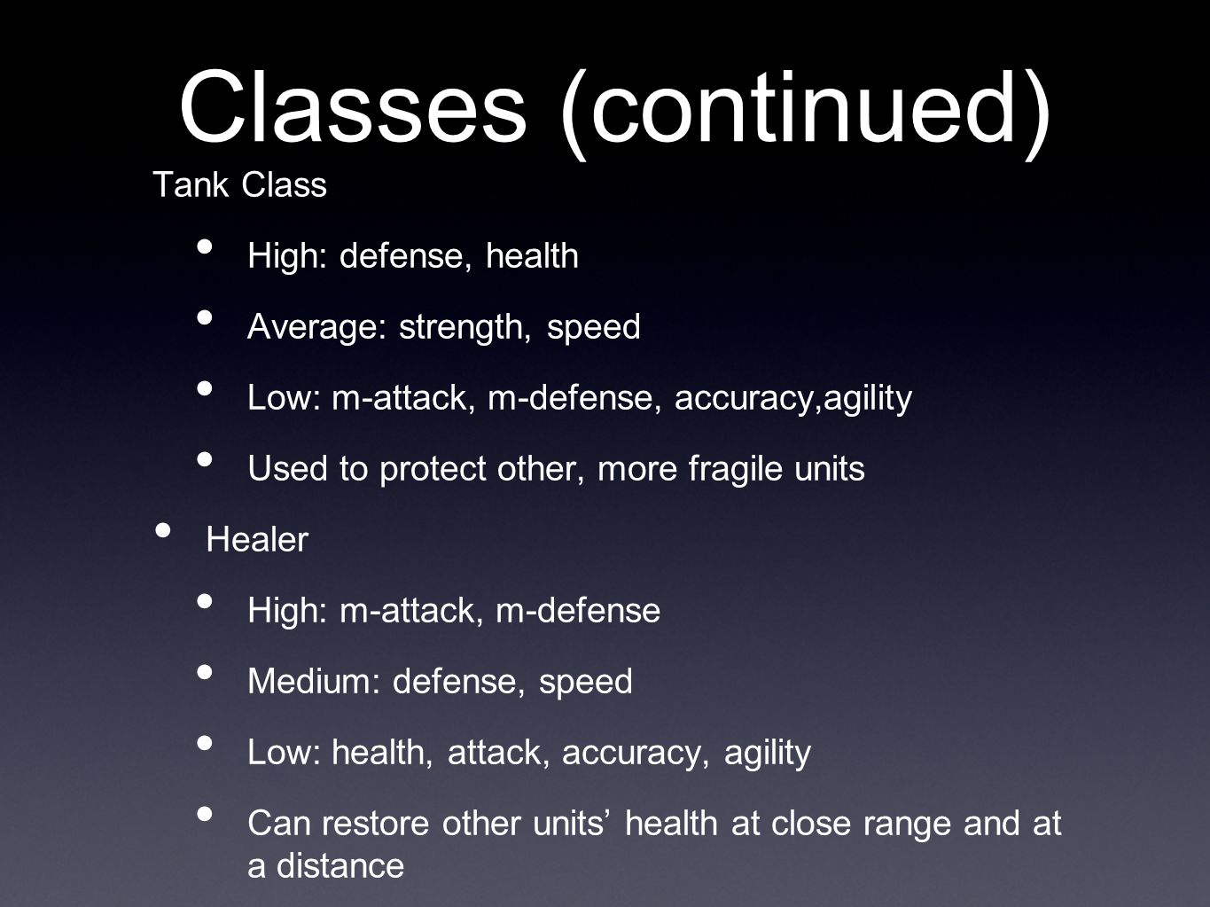 Classes (continued) Tank Class High: defense, health Average: strength, speed Low: m-attack, m-defense, accuracy,agility Used to protect other, more fragile units Healer High: m-attack, m-defense Medium: defense, speed Low: health, attack, accuracy, agility Can restore other units' health at close range and at a distance
