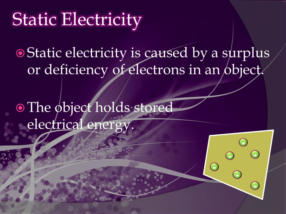  Static electricity is caused by a surplus or deficiency of electrons in an object.