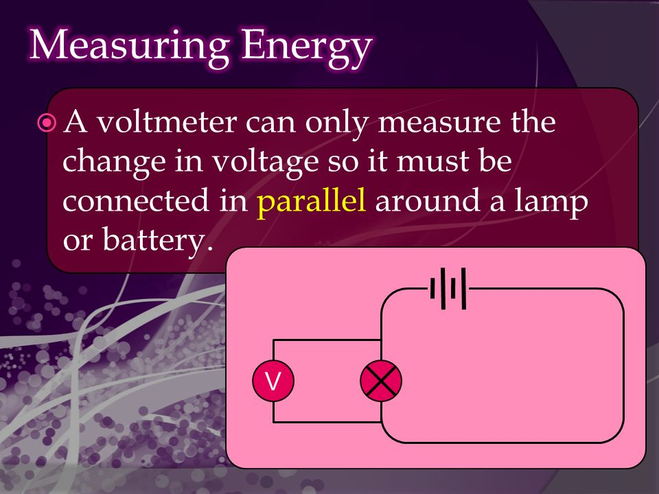  A voltmeter can only measure the change in voltage so it must be connected in parallel around a lamp or battery.