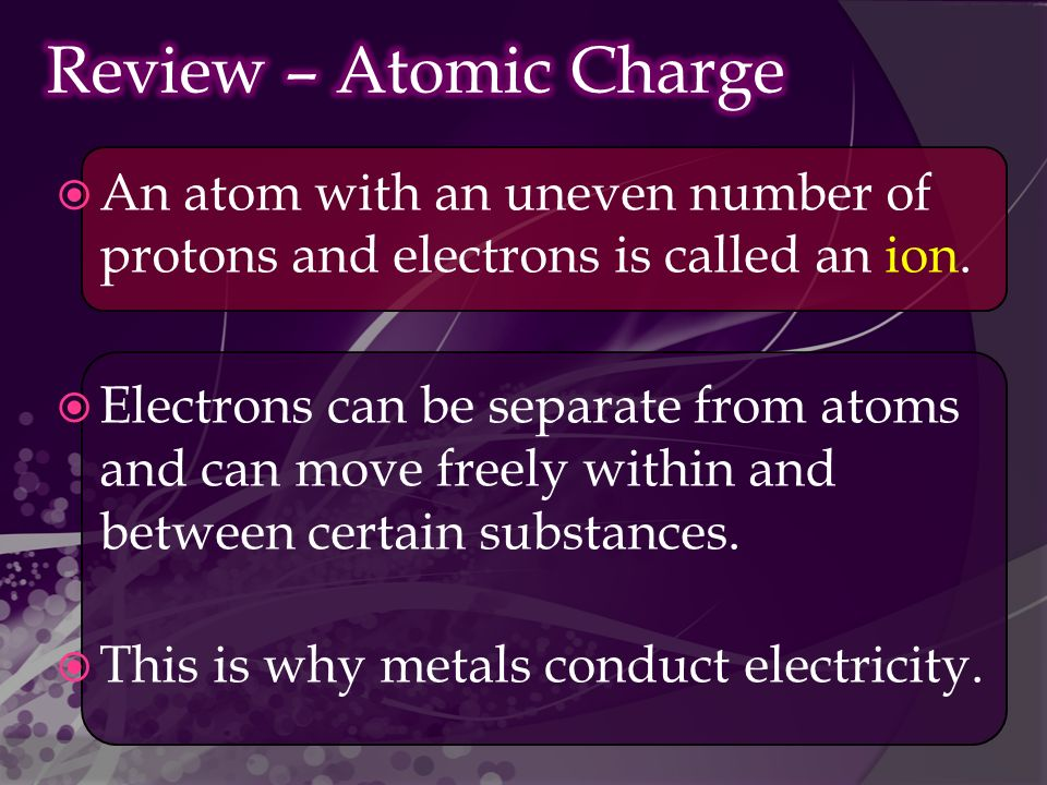  An atom with an uneven number of protons and electrons is called an ion.